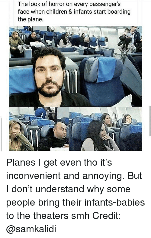 Children, Memes, and Smh: The look of horror on every passenger's  face when children & infants start boarding  the plane. Planes I get even tho it's inconvenient and annoying. But I don't understand why some people bring their infants-babies to the theaters smh Credit: @samkalidi
