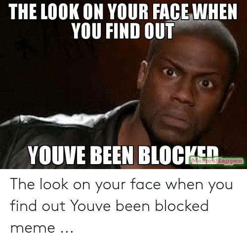 The Look On Your Face When You Find Out Youve Been Blocke The Look