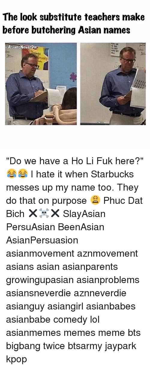 "Asian, Lol, and Meme: The look substitute teachers make  before butchering Asian names  aAsiansNeverbie ""Do we have a Ho Li Fuk here?"" 😂😂 I hate it when Starbucks messes up my name too. They do that on purpose 😩 Phuc Dat Bich ✖️☠️✖️ SlayAsian PersuAsian BeenAsian AsianPersuasion asianmovement aznmovement asians asian asianparents growingupasian asianproblems asiansneverdie aznneverdie asianguy asiangirl asianbabes asianbabe comedy lol asianmemes memes meme bts bigbang twice btsarmy jaypark kpop"