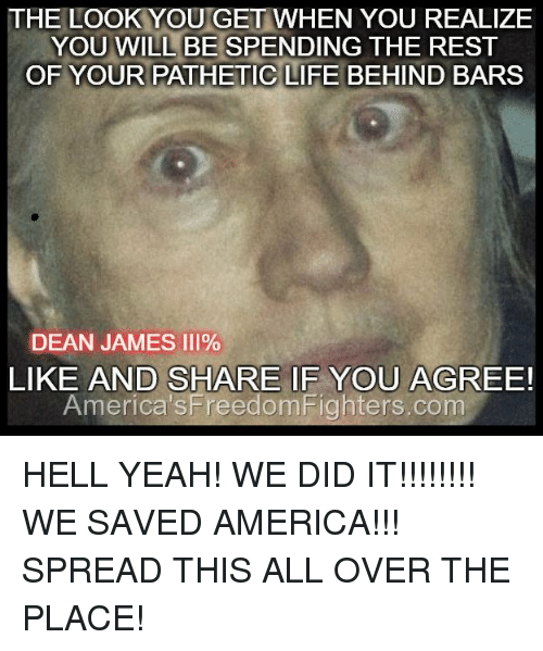 Memes, 🤖, and James: THE LOOK YOU GET WHEN YOU REALIZE  YOU WILL BE  SPENDING THE REST  OF YOUR PATHETIC LIFE BEHIND BARS  DEAN JAMES III%  SHARE IF YOU AGREE!  LIKE AND America's FreedomFighters.com HELL YEAH! WE DID IT!!!!!!!! WE SAVED AMERICA!!! SPREAD THIS ALL OVER THE PLACE!