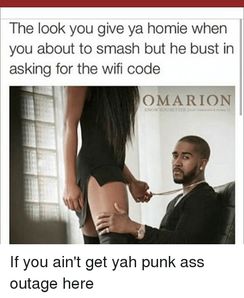 Ass, Homie, and Memes: The look you give ya homie when  you about to smash but he bust in  asking for the wifi code  OMARION If you ain't get yah punk ass outage here