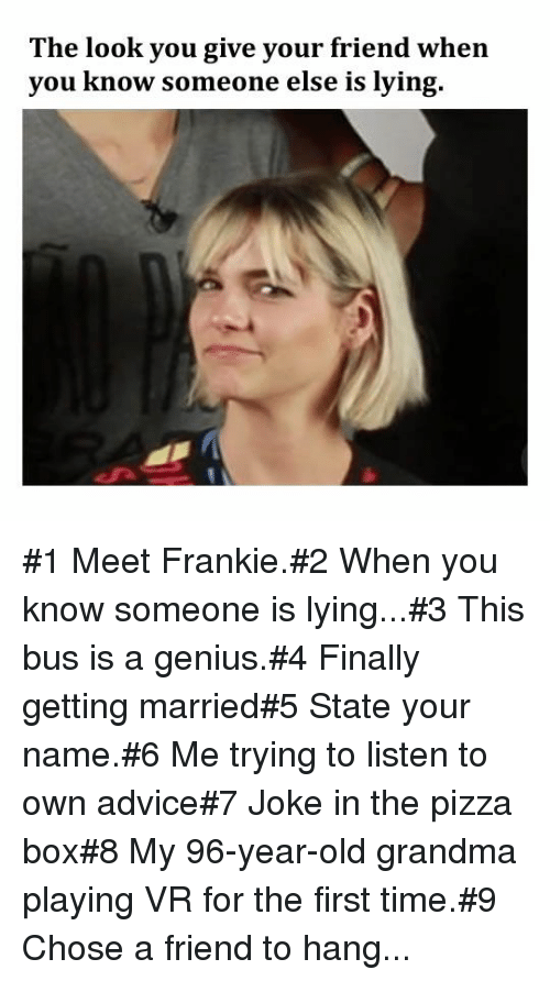 Advice, Grandma, and Pizza: The look you give your friend when  you know someone else is lying. #1 Meet Frankie.#2 When you know someone is lying...#3 This bus is a genius.#4 Finally getting married#5 State your name.#6 Me trying tolisten to own advice#7 Joke in the pizza box#8 My 96-year-old grandma playing VR for the first time.#9 Chose a friend to hang...