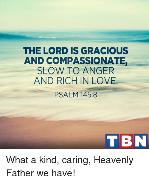 Heaven, Memes, and Kindness: THE LORD IS GRACIOUS  AND COMPASSIONATE,  SLOW TO ANGER  AND RICH IN LOVE.  PSALM 145:8  T BN What a kind, caring, Heavenly Father we have!