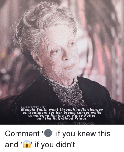 Memes, Breast Cancer, and 🤖: THE LOST PROPHECY  Maggie Smith went through radio-therapy  a S treatment for her breast Cancer While  Conn Teting for Harry Pot er  and the Half-Blood Prince. Comment '🌚' if you knew this and '😱' if you didn't