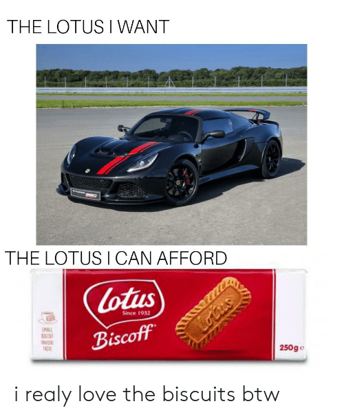 Cars, Love, and Lotus: THE LOTUS WANT  THE LOTUS ICAN AFFORD  Lotus  Since 1932  SMALL  MCUT  INIQU  TAST  Biscoff  otus  250ge i realy love the biscuits btw