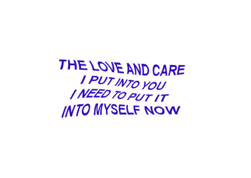 Love, You, and Now: THE LOVE AND CARE  PUT INTO YOU  INEED TO PUTIT  INTO MYSELF NOW
