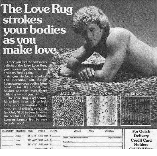 Bodies , Head, and Love: The Love Rug  strokes  your bodies  as you  make love  Once you feel the sensuous  delight of the funy tove Rug  youll neuer go back to an  ordinary bed again  As you stroke, it strok  The incredibly soft furl  ibers caress your bodies from  head to toe. It's almost like  having anoterver the  with the two of you  AGUA  TheLove Rugis as beauti-  ful to look at as ts to fe  Only another animal of its  stripe could tell itewasn't real  fur Only $150 in your favorite  fur texture. Choose Mink  Eynx or Jaguar. But be sure  to order pou  VSAQ УК снеско | For Quick  Delivery  Credit Card  Holders  Jagin$150 ach