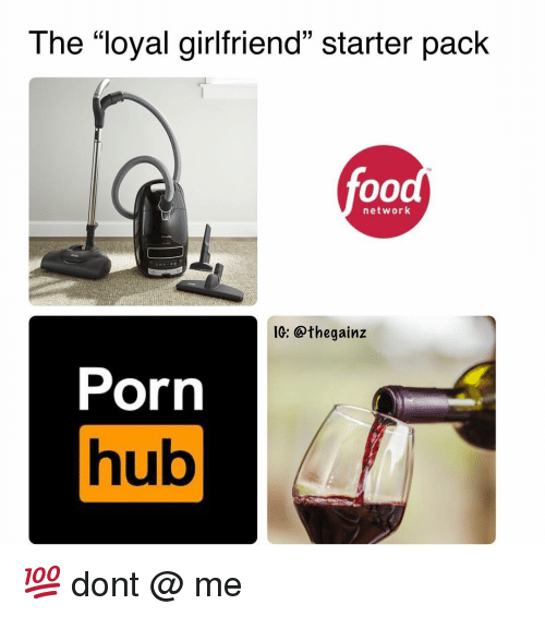 "Memes, Porn Hub, and Porn: The ""loyal girlfriend"" starter pack  (C  ru  network  1G: @thegainz  Porn  hub  Ul 💯 dont @ me"