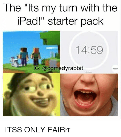 "Ipad, Memes, and Starter Pack: The ""lts my turn with the  iPad!"" starter pack  14:59  G: @comedyrabbit ITSS ONLY FAIRrr"