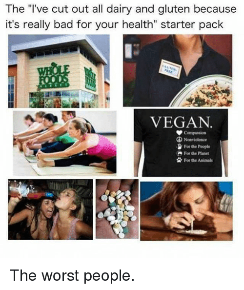 """Animals, Bad, and Memes: The l've cut out all dairy and gluten because  it's really bad for your health"""" starter pack  VEGAN  Forthe hople  Forthe Animals The worst people."""