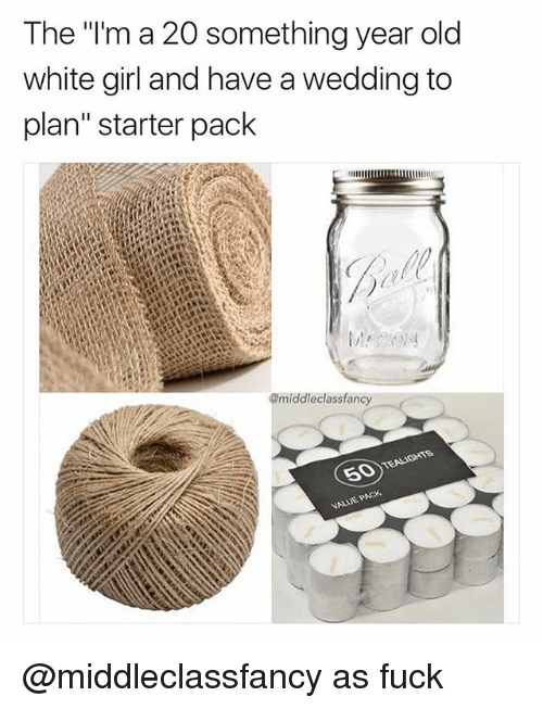 """Funny, White Girl, and Fuck: The """"'m a 20 something year old  white girl and have a wedding to  plan"""" starter pack  @middleclassfancy @middleclassfancy as fuck"""