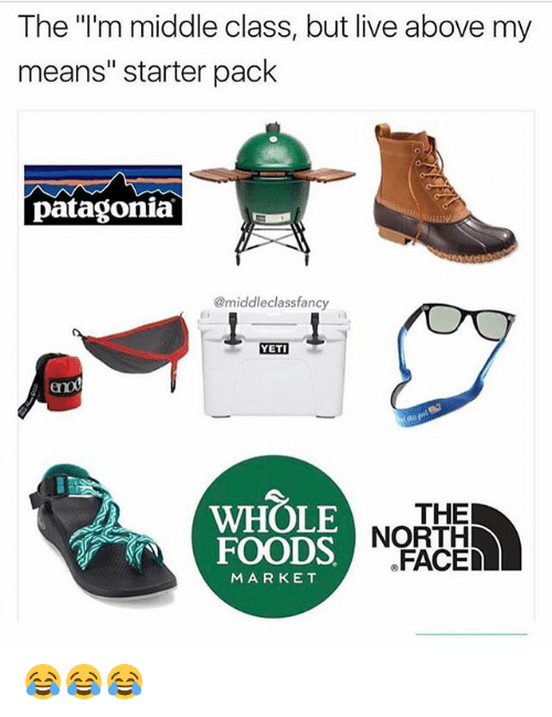 "Memes, Whole Foods, and Live: The ""'m middle class, but live above my  means"" starter pack  patagonia  @middleclassfanc  YETI  eno  WHOLE  FOODS NOR  THE  FACED  MARKET 😂😂😂"