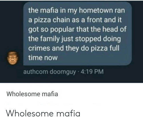 Family, Head, and Pizza: the mafia in my hometown ran  a pizza chain as a front and it  got so popular that the head of  the family just stopped doing  crimes and they do pizza full  time now  authcom doomguy 4:19 PM  Wholesome mafia Wholesome mafia