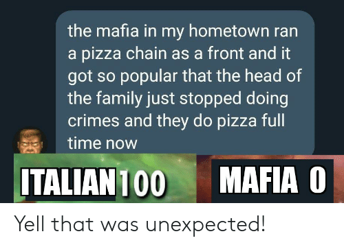 Family, Head, and Pizza: the mafia in my hometown ran  a pizza chain as a front and it  got so popular that the head of  the family just stopped doing  crimes and they do pizza full  time now  MAFIA O  ITALIAN 100 Yell that was unexpected!