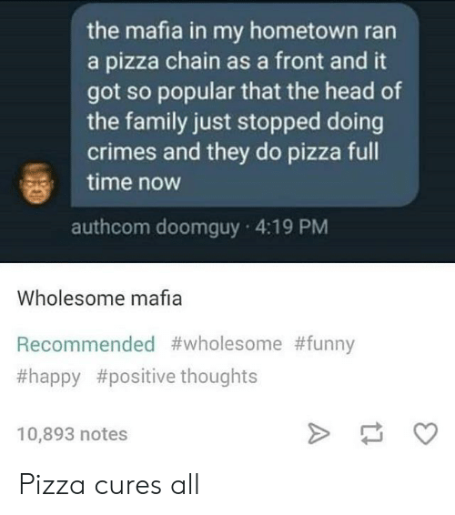Family, Funny, and Head: the mafia in my hometown ran  a pizza chain as a front and it  got so popular that the head of  the family just stopped doing  crimes and they do pizza full  time now  authcom doomguy 4:19 PM  Wholesome mafia  Recommended #wholesome #funny  #happy #positive thoughts  10,893 notes Pizza cures all