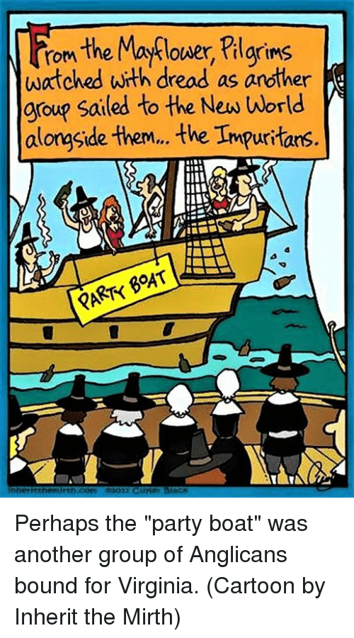 "Dreads, Cartoon, and Cartoons: the Maflower, tilgrims  rom  watched with dread as another  group sailed to the New world  alongside them, the Impuritars  PART BOAT  innerhethermirth Com Perhaps the ""party boat"" was another group of Anglicans bound for Virginia.  (Cartoon by Inherit the Mirth)"
