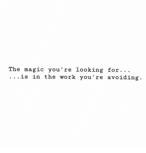 Work, Magic, and Looking: The magic you're looking for. ..  .. .is in the work you're avoiding