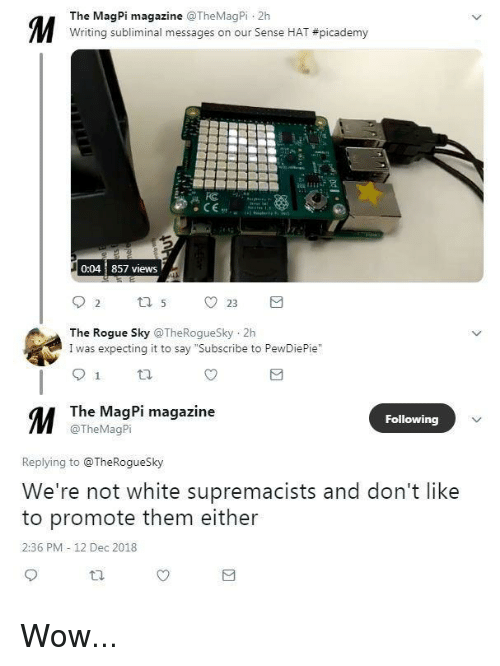 """Wow, Rogue, and White: The MagPi magazine TheMagPi 2h  Writing subliminal messages on our Sense HAT #picademy  0:04 857 views  The Rogue Sky TheRogueSky 2h  I was expecting it to say """"Subscribe to PewDiePie""""  M The wagpi magazine  Following  @TheMagPi  Replying to @TheRogueSky  We're not white supremacists and don't like  to promote them either  2:36 PM 12 Dec 2018"""