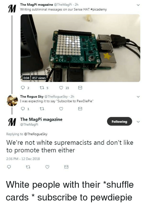 """White People, Rogue, and White: The MagPi magazine TheMagPi 2h  Writing subliminal messages on our sense HAT #picademy  0:04 857 views  The Rogue Sky TheRogueSky 2h  I was expecting it to say """"Subscribe to PewDiePie""""  M T  The MagPi magazine  @TheMagPi  Following  Replying to @TheRogueSky  We're not white supremacists and don't like  to promote them either  2:36 PM 12 Dec 2018"""