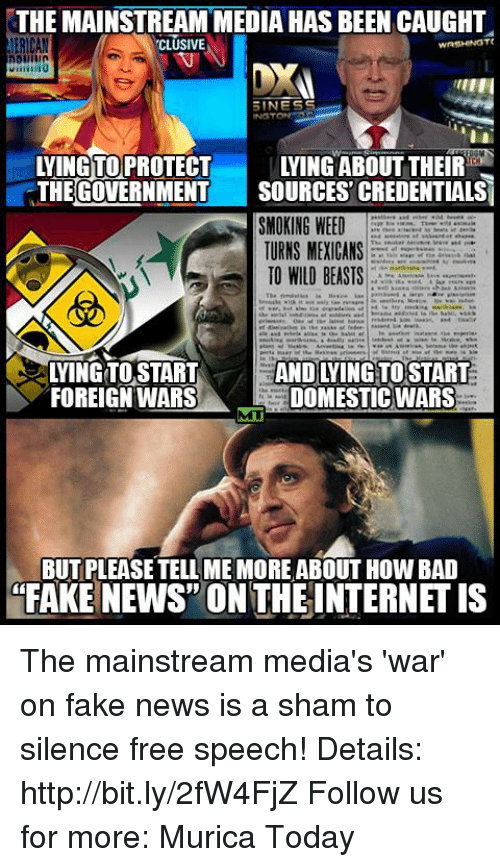 Fake, Memes, and Smoking: THE MAINSTREAMMEDIA HAS BEEN CAUGHT  ERICAN  TCLUSIVE  INESS  THE GOVERNMENT  SOURCES CREDENTIALS  SMOKING WEED  TURNS MEXICANS  3  TO WILO BEASTS  WINGTO START  AND YING TOSTART  FOREIGN WARS  DOMESTICWARS  BUTPLEASETELLIME MORE ABOUT HOW BAD  FAKE NEWS ON THE INTERNETIS The mainstream media's 'war' on fake news is a sham to silence free speech!  Details: http://bit.ly/2fW4FjZ Follow us for more: Murica Today