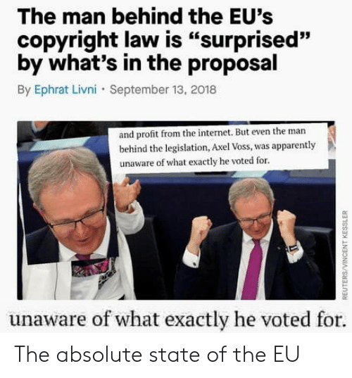 """Apparently, Internet, and The Internet: The man behind the EU's  copyright law is """"surprised""""  by what's in the proposal  By Ephrat Livni September 13, 2018  93  and profit from the internet. But even the man  behind the legislation, Axel Voss, was apparently  unaware of what exactly he voted for.  unaware of what exactly he voted for The absolute state of the EU"""