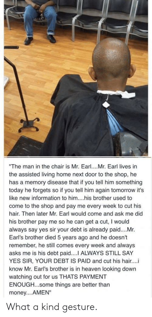"Heaven, Money, and Hair: ""The man in the chair is Mr. Earl. Mr. Earl lives in  the assisted living home next door to the shop, he  has a memory disease that if you tell him something  today he forgets so if you tell him again tomorrow it's  like new information to him....his brother used to  come to the shop and pay me every week to cut his  hair. Then later Mr. Earl would come and ask me did  his brother pay me so he can get a cut, I would  always say yes sir your debt is already paid....Mr.  Earl's brother died 5 years ago and he doesn't  remember, he still comes every week and always  asks me is his debt paid.... ALWAYS STILL SAY  YES SIR, YOUR DEBT IS PAID and cut his hair...i  know Mr. Earl's brother is in heaven looking down  watching out for us THATS PAYMENT  ENOUGH...some things are better thar  money....AMEN"" What a kind gesture."