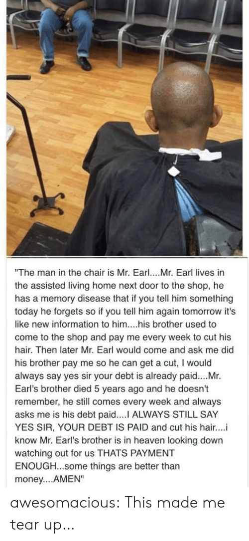 "Heaven, Money, and Tumblr: ""The man in the chair is Mr. Earl. Mr. Earl lives in  the assisted living home next door to the shop, he  has a memory disease that if you tell him something  today he forgets so if you tell him again tomorrow it's  like new information to him....his brother used to  come to the shop and pay me every week to cut his  hair. Then later Mr. Earl would come and ask me did  his brother pay me so he can get a cut, I would  always say yes sir your debt is already paid....Mr.  Earl's brother died 5 years ago and he doesn't  remember, he still comes every week and always  asks me is his debt paid.... ALWAYS STILL SAY  YES SIR, YOUR DEBT IS PAID and cut his hair...i  know Mr. Earl's brother is in heaven looking down  watching out for us THATS PAYMENT  ENOUGH...some things are better thar  money....AMEN"" awesomacious:  This made me tear up…"