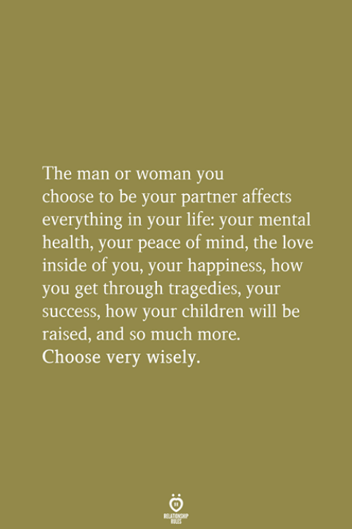 Children, Life, and Love: The man or woman you  choose to be your partner affects  everything in your life: your mental  health, your peace of mind, the love  inside of you, your happiness, how  you get through tragedies, your  success, how your children will be  raised, and so much more.  Choose very wisely.