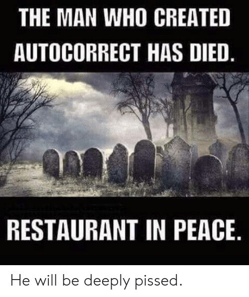 Autocorrect, Restaurant, and Peace: THE MAN WHO CREATED  AUTOCORRECT HAS DIED  RESTAURANT IN PEACE He will be deeply pissed.