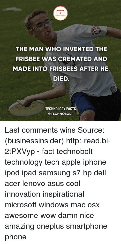 Apple, Dell, and Facts: THE MAN WHO INVENTED THE  FRISBEE WAS CREMATED AND  MADE INTO FRISBEES AFTER HE  DIED.  TECHNOLOGY FACTS  @TECHNOBOLT Last comments wins Source: (businessinsider) http:-read.bi-2tPXVyp - fact technobolt technology tech apple iphone ipod ipad samsung s7 hp dell acer lenovo asus cool innovation inspirational microsoft windows mac osx awesome wow damn nice amazing oneplus smartphone phone