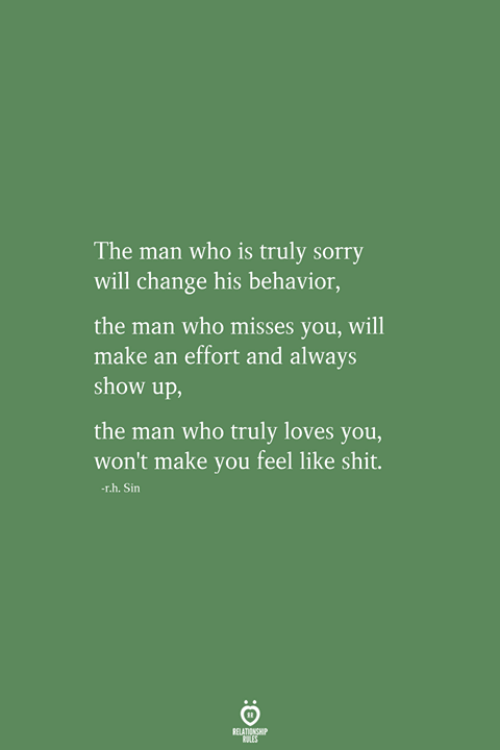 Shit, Sorry, and Change: The man who is truly sorry  will change his behavior,  the man who misses you, will  make an effort and always  show up,  the man who truly loves you,  won't make you feel like shit.  r.h.Sin