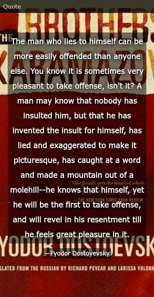 SIZZLE: The man who lies to himself can be more easily offended than anyone else. You know it is sometimes very pleasant to take offense, isn't it? A man may know that nobody has insulted him, but that he has invented the insult for himself, has lied and exaggerated to make it picturesque, has caught at a word and made a mountain out of a molehill--he knows that himself, yet he will be the first to take offense, and will revel in his resentment till he feels great pleasure in it.