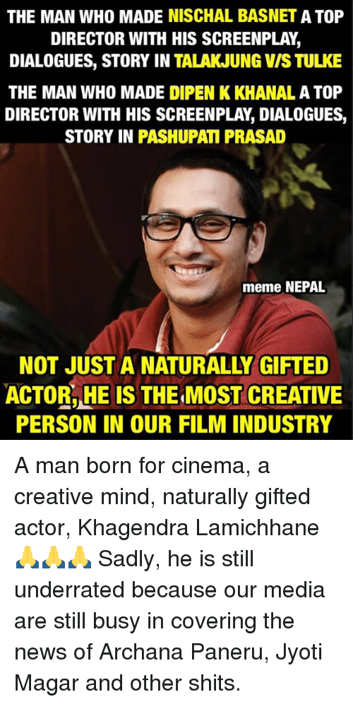 Meme, Memes, and News: THE MAN WHO MADE NISCHAL BASNET A TOP  DIRECTOR WITH HIS SCREENPLAY  DIALOGUES, STORY IN TALAKJUNG VIS TULKE  THE MAN WHO MADE DIPEN KKHANAL A TOP  DIRECTOR WITH HIS SCREENPLAY DIALOGUES  STORY IN PASHUPAM PRASAD  meme NEPAL  NOT JUST A NATURALLY GIFTED  ACTOR,HE IS THE MOST CREATIVE  PERSON IN OUR FILMINDUSTRY A man born for cinema, a creative mind, naturally gifted actor, Khagendra Lamichhane 🙏🙏🙏  Sadly, he is still underrated because our media are still busy in covering the news of Archana Paneru, Jyoti Magar and other shits.