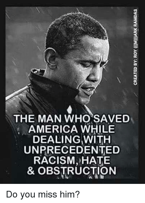 America, Racism, and Who: THE MAN WHO SAVED  AMERICA WHILE  DEALING WITH  UNPRECEDENTED  RACISM, HATE  & OBSTRUCTION  0 Do you miss him?