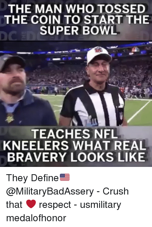 Crush, Memes, and Nfl: THE MAN WHO TOSSED  THE COIN TO START THE  SUPER BOWL  DC  TEACHES NFL  KNEELERS WHAT REAL  BRAVERY LOOKS LIKE They Define🇺🇸 @MilitaryBadAssery - Crush that ❤️ respect - usmilitary medalofhonor