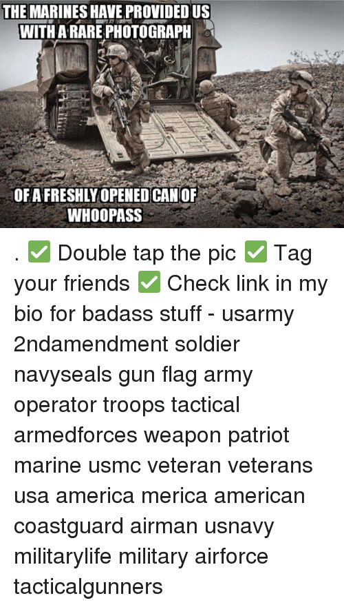 America, Friends, and Memes: THE MARINESHAVE PROVIDED US  WITH ARARE PHOTOGRAPH  OFAFRESHLY OPENED CANOF  WHOOPASS . ✅ Double tap the pic ✅ Tag your friends ✅ Check link in my bio for badass stuff - usarmy 2ndamendment soldier navyseals gun flag army operator troops tactical armedforces weapon patriot marine usmc veteran veterans usa america merica american coastguard airman usnavy militarylife military airforce tacticalgunners