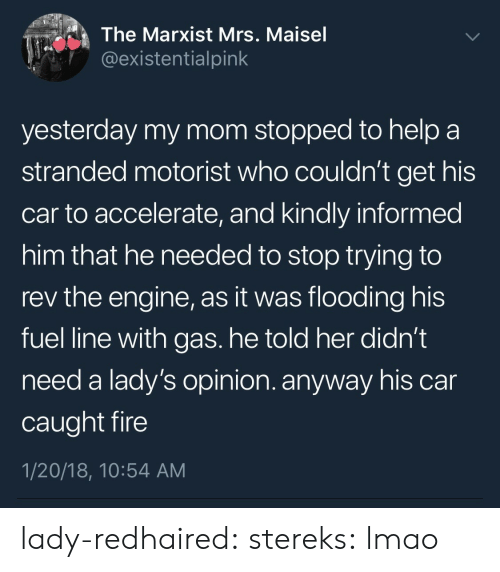 Fire, Gif, and Lmao: The Marxist Mrs. Maisel  @existentialpink  yesterday my mom stopped to help a  stranded motorist who couldn't get his  car to accelerate, and kindly informed  him that he needed to stop trying to  rev the engine, as it was flooding his  fuel line with gas. he told her didn't  need a lady's opinion. anyway his car  caught fire  1/20/18, 10:54 AM lady-redhaired:  stereks: lmao