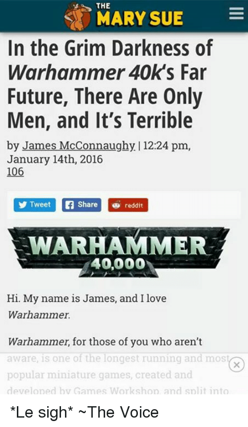Future, Love, and Memes: THE  MARY SUE  In the Grim Darkness of  Warhammer 40k's Far  Future, There Are Only  Men, and It's Terrible  by James McConnaughy | 12:24 pm,  January 14th, 2016  106  Tweet re reddit  WARHAMMER  40,000  Hi. My name is James, and I love  Warhammer.  Warhammer, for those of you who aren't  aware, is one of the longest running and mos  popular miniature games, created and  develoned by Games Workshon, and split into *Le sigh* ~The Voice