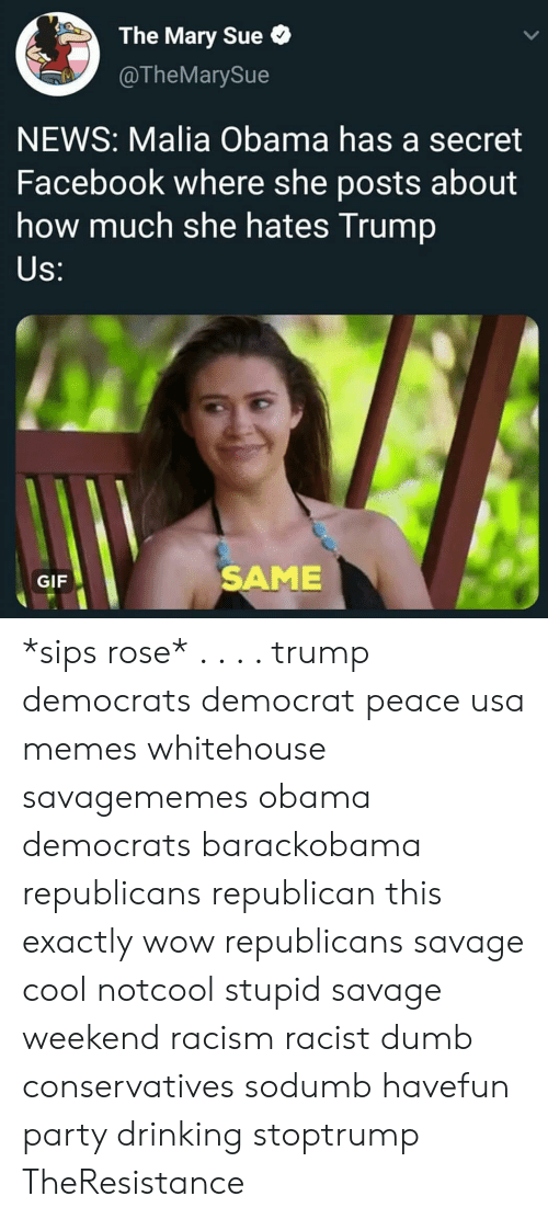 Drinking, Dumb, and Facebook: The Mary Sue  @TheMarySue  NEWS: Malia Obama has a secret  Facebook where she posts about  how much she hates Trump  S:  GIF  SAME *sips rose* . . . . trump democrats democrat peace usa memes whitehouse savagememes obama democrats barackobama republicans republican this exactly wow republicans savage cool notcool stupid savage weekend racism racist dumb conservatives sodumb havefun party drinking stoptrump TheResistance