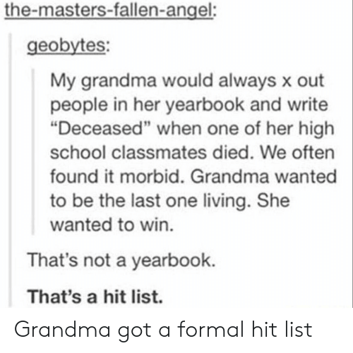 """Grandma, School, and Angel: the-masters-fallen-angel:  geobytes:  My grandma would always x out  people in her yearbook and write  """"Deceased"""" when one of her high  school classmates died. We often  found it morbid. Grandma wanted  to be the last one living. She  wanted to win.  That's not a yearbook.  That's a hit list. Grandma got a formal hit list"""