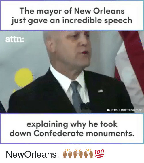 Memes, New Orleans, and Confederate: The mayor of New Orleans  just gave an incredible speech  attn:  MITCH LANDRIEU/  explaining why he took  down Confederate monuments. NewOrleans. 🙌🏾🙌🏾🙌🏾💯