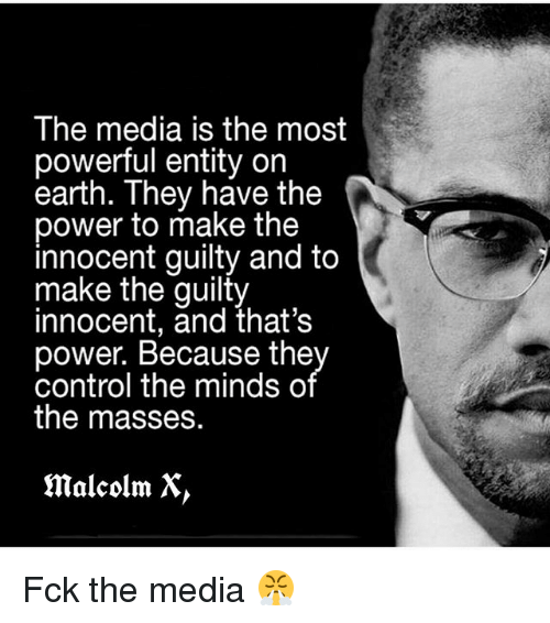 Malcolm X, Memes, and Control: The media is the most  powerful entity on  earth. They have the  power to make the  innocent guilty and to  make the guilty  innocent, and that's  power. Because the  control the minds o  the masses.  malcolm X Fck the media 😤