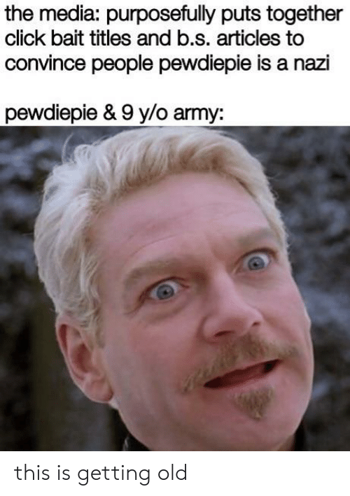 Click, Army, and Old: the media: purposefully puts together  click bait titles and b.s. articles to  convince people pewdiepie is a nazi  pewdiepie & 9 y/o army: this is getting old