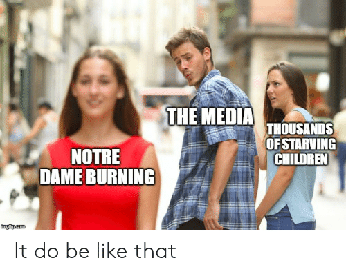 "Be Like, Children, and Notre Dame: THE MEDIA  THOUSANDS  OFSTARVING  CHILDREN  NOTRE  "" DAME BURNIN It do be like that"