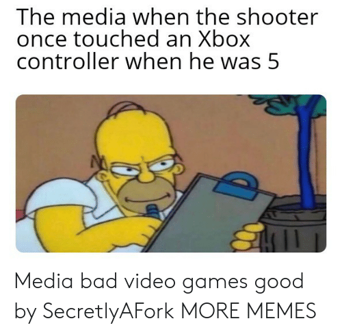 Bad, Dank, and Memes: The media when the shooter  once touched an Xbox  controller when he was 5 Media bad video games good by SecretlyAFork MORE MEMES