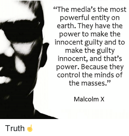 "Malcolm X, Memes, and Control: ""The media's the most  powerful entity on  earth. They have the  power to make the  innocent guilty and to  make the guilty  innocent, and that's  power. Because they  control the minds of  the masses.""  Malcolm X Truth☝️"