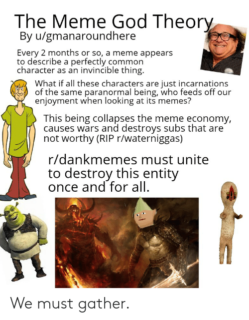 God, Meme, and Memes: The Meme God Theory  By u/gmanaroundhere  Every 2 months or so, a meme appears  to describe a perfectly common  character as an invincible thing  What if all these characters are just incarnations  of the same paranormal being, who feeds off our  enjoyment when looking at its memes?  This being collapses the meme economy,  causes wars and destroys subs that are  not worthy (RIP r/waterniggas)  r/dankmemes must unite  to destroy this entity  once and for all We must gather.