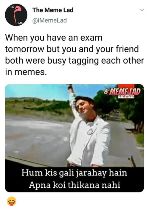 Meme, Memes, and Tomorrow: The Meme Lad  @iMemeLad  When you have an exam  tomorrow but you and your friend  both were busy tagging each other  in memes  MEME LA  Hum kis gali jarahay hain  Apna koi thikana nahi 😝