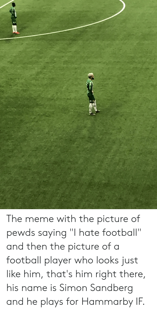 """Football, Meme, and Player: The meme with the picture of pewds saying """"I hate football"""" and then the picture of a football player who looks just like him, that's him right there, his name is Simon Sandberg and he plays for Hammarby IF."""