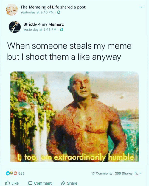 Life, Meme, and Memes: The Memeing of Life shared a post  Yesterday at 9:46 PM.  Strictly 4 my Memerz  Yesterday at 9:43 PM.  When someone steals my meme  but I shoot them a like anyway  b too m extraordinarily humble  exfraordinarily humble  0 566  13 Comments 399 Shares  Like Comment Share